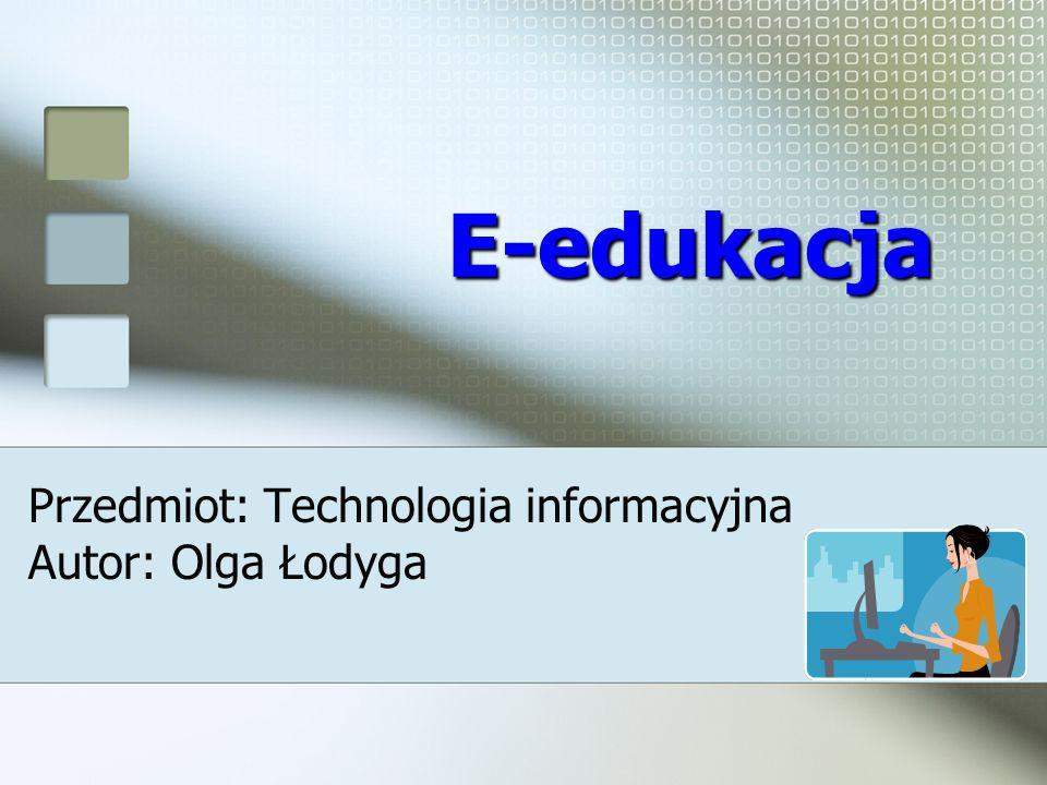 E-edukacja Przedmiot: Technologia informacyjna Autor: Olga Łodyga