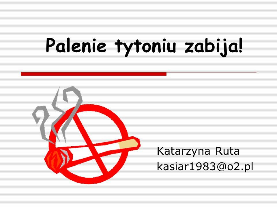 Palenie tytoniu zabija! Katarzyna Ruta kasiar1983@o2.pl