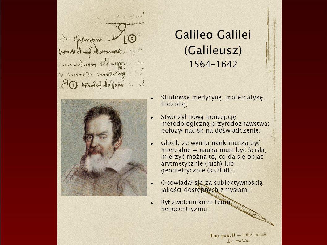 Galileo Galilei (Galileusz) 1564–1642 Studiował medycynę, matematykę, filozofię; Stworzył nową koncepcję metodologiczną przyrodoznawstwa; położył nacisk na doświadczenie; Głosił, że wyniki nauk muszą być mierzalne = nauka musi być ścisła; mierzyć można to, co da się objąć arytmetycznie (ruch) lub geometrycznie (kształt); Opowiadał się za subiektywnością jakości dostępnych zmysłami; Był zwolennikiem teorii heliocentryzmu;