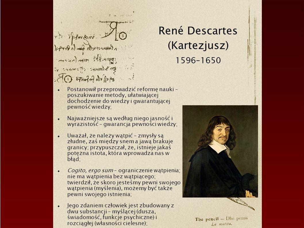 René Descartes (Kartezjusz) 1596–1650 Postanowił przeprowadzić reformę nauki – poszukiwanie metody, ułatwiającej dochodzenie do wiedzy i gwarantującej pewność wiedzy; Najważniejsze są według niego jasność i wyrazistość – gwarancja pewności wiedzy; Uważał, że należy wątpić – zmysły są złudne, zaś między snem a jawą brakuje granicy; przypuszczał, że, istnieje jakaś potężna istota, która wprowadza nas w błąd; Cogito, ergo sum – ograniczenie wątpienia; nie ma wątpienia bez wątpiącego; twierdził, że skoro jesteśmy pewni swojego wątpienia (myślenia), możemy być także pewni swojego istnienia; Jego zdaniem człowiek jest zbudowany z dwu substancji – myślącej (dusza, świadomość, funkcje psychiczne) i rozciągłej (własności cielesne);