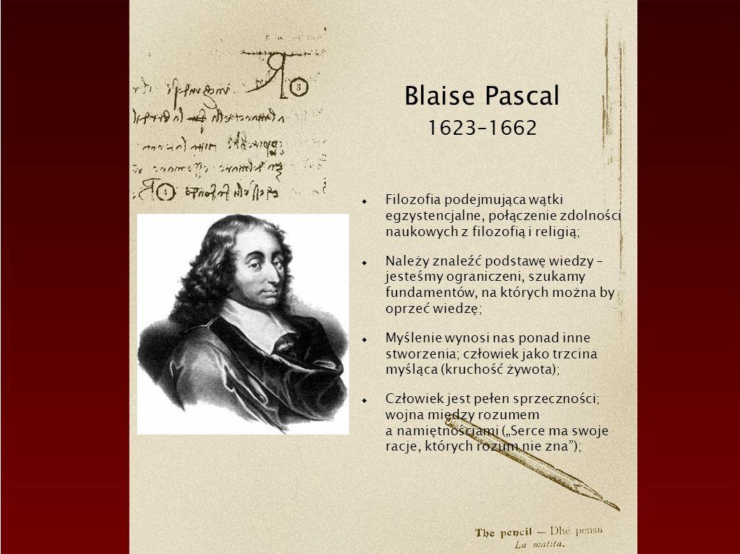Blaise Pascal 1623–1662 Filozofia podejmująca wątki egzystencjalne, połączenie zdolności naukowych z filozofią i religią; Należy znaleźć podstawę wiedzy – jesteśmy ograniczeni, szukamy fundamentów, na których można by oprzeć wiedzę; Myślenie wynosi nas ponad inne stworzenia; człowiek jako trzcina myśląca (kruchość żywota); Człowiek jest pełen sprzeczności; wojna między rozumem a namiętnościami (Serce ma swoje racje, których rozum nie zna);