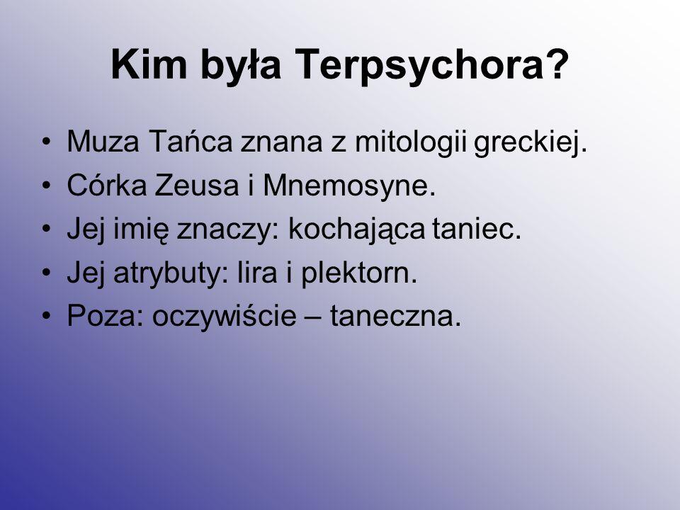 Kim była Terpsychora? Muza Tańca znana z mitologii greckiej. Córka Zeusa i Mnemosyne. Jej imię znaczy: kochająca taniec. Jej atrybuty: lira i plektorn