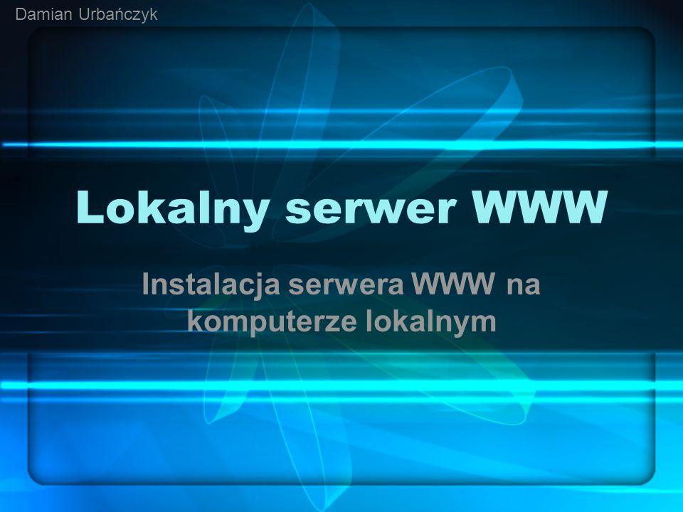 Lokalny serwer WWW Instalacja serwera WWW na komputerze lokalnym Damian Urbańczyk