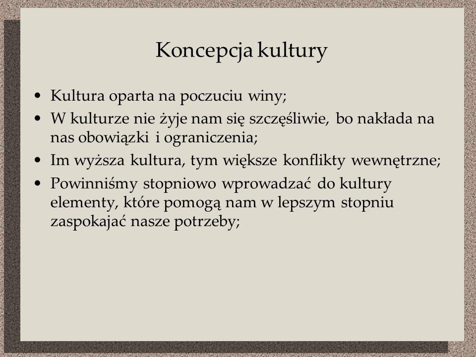 Koncepcja kultury Kultura oparta na poczuciu winy; W kulturze nie żyje nam się szczęśliwie, bo nakłada na nas obowiązki i ograniczenia; Im wyższa kultura, tym większe konflikty wewnętrzne; Powinniśmy stopniowo wprowadzać do kultury elementy, które pomogą nam w lepszym stopniu zaspokajać nasze potrzeby;