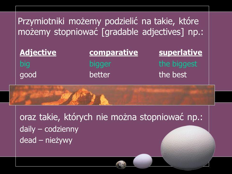 Przymiotniki możemy podzielić na takie, które możemy stopniować [gradable adjectives] np.: Adjectivecomparativesuperlative bigbiggerthe biggest goodbe