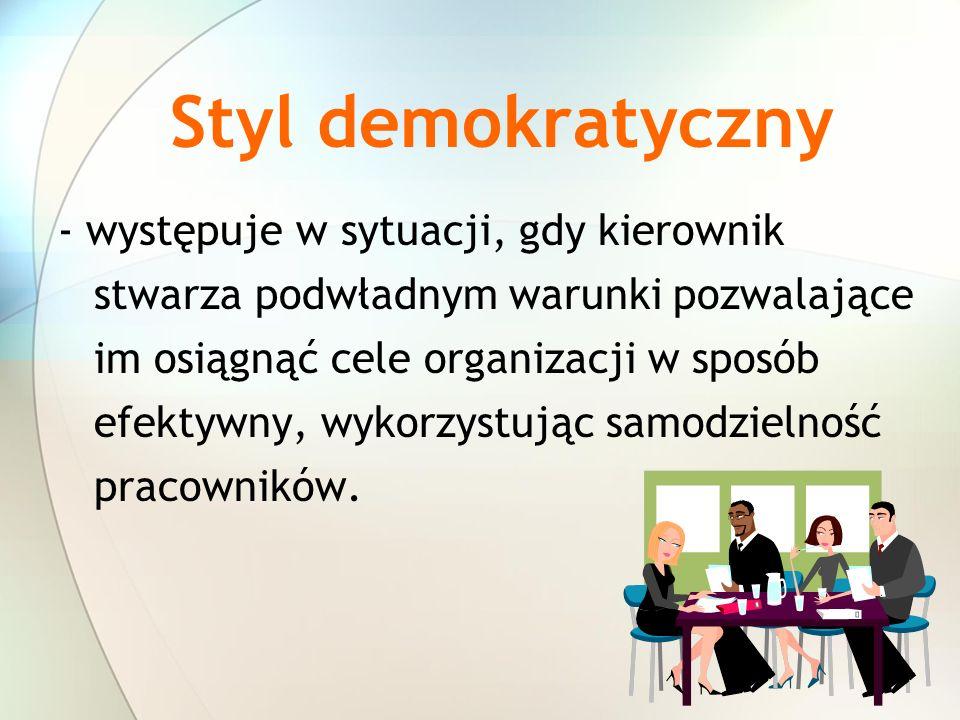 Styl demokratyczny - występuje w sytuacji, gdy kierownik stwarza podwładnym warunki pozwalające im osiągnąć cele organizacji w sposób efektywny, wykor