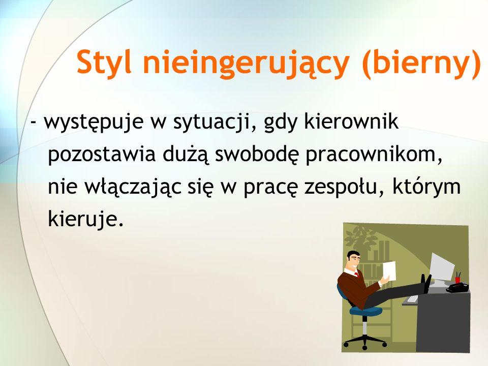 Styl nieingerujący (bierny) - występuje w sytuacji, gdy kierownik pozostawia dużą swobodę pracownikom, nie włączając się w pracę zespołu, którym kieru