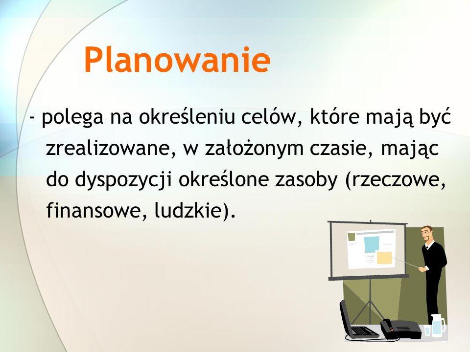 Planowanie - polega na określeniu celów, które mają być zrealizowane, w założonym czasie, mając do dyspozycji określone zasoby (rzeczowe, finansowe, l
