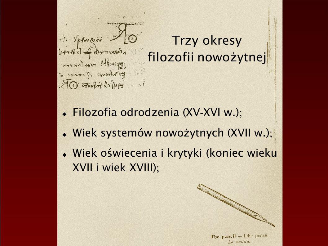 Trzy okresy filozofii nowożytnej Filozofia odrodzenia (XV - XVI w.) ; Wiek systemów nowożytnych (XVII w.) ; Wiek oświecenia i krytyki (koniec wieku XV
