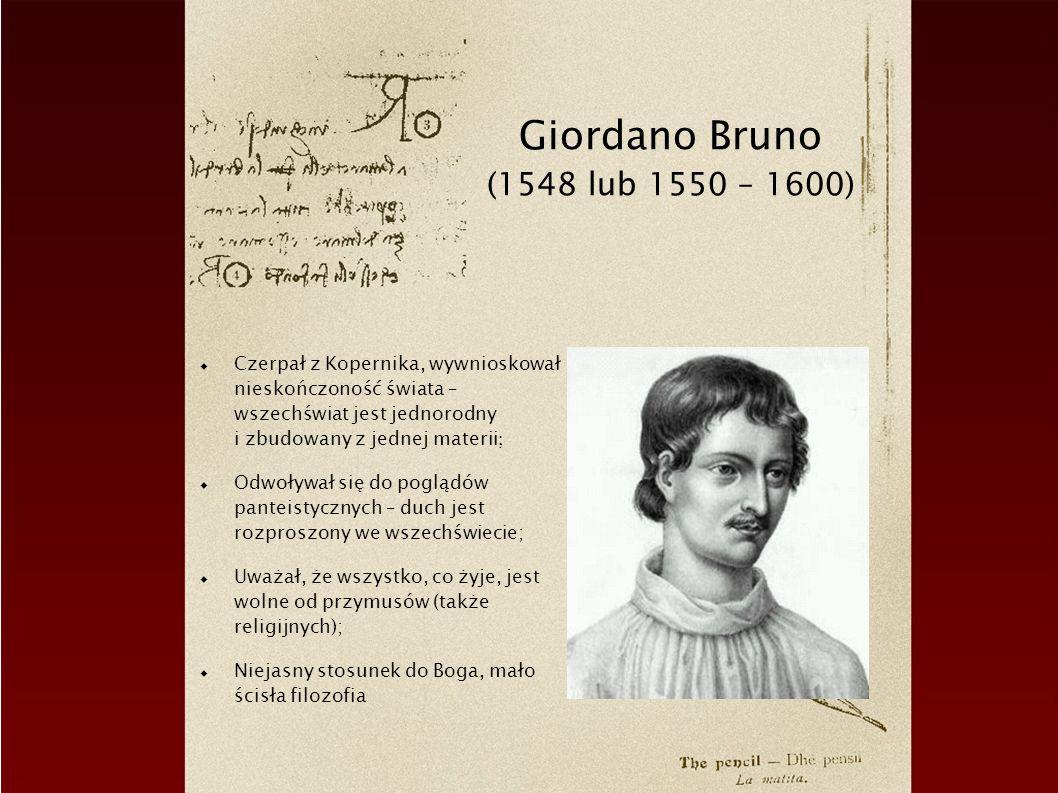 Giordano Bruno (1548 lub 1550 – 1600) Czerpał z Kopernika, wywnioskował nieskończoność świata – wszechświat jest jednorodny i zbudowany z jednej mater