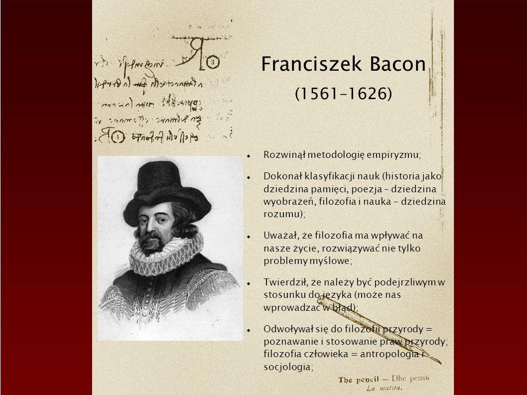 Franciszek Bacon (1561–1626) Rozwinął metodologię empiryzmu; Dokonał klasyfikacji nauk (historia jako dziedzina pamięci, poezja – dziedzina wyobrażeń,