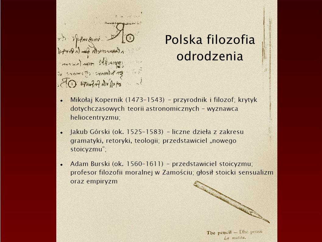 Polska filozofia odrodzenia Mikołaj Kopernik (1473–1543) – przyrodnik i filozof; krytyk dotychczasowych teorii astronomicznych – wyznawca heliocentryz