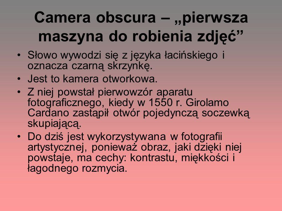 Camera obscura – pierwsza maszyna do robienia zdjęć Słowo wywodzi się z języka łacińskiego i oznacza czarną skrzynkę. Jest to kamera otworkowa. Z niej