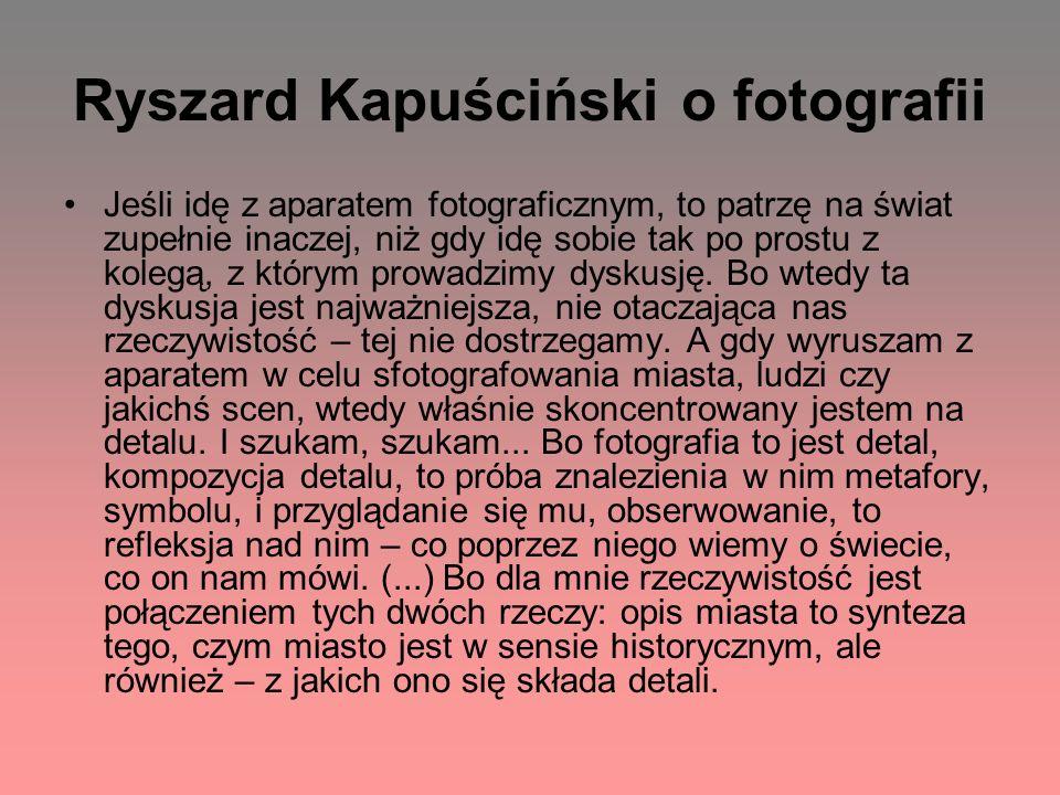Ryszard Kapuściński o fotografii Jeśli idę z aparatem fotograficznym, to patrzę na świat zupełnie inaczej, niż gdy idę sobie tak po prostu z kolegą, z