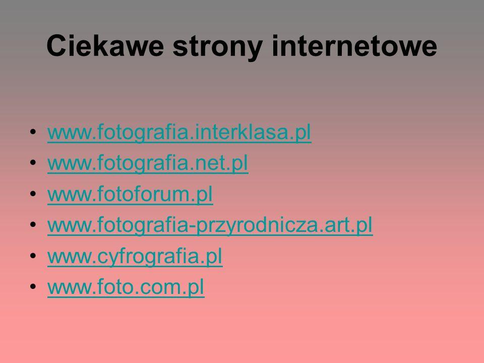 Ciekawe strony internetowe www.fotografia.interklasa.pl www.fotografia.net.pl www.fotoforum.pl www.fotografia-przyrodnicza.art.pl www.cyfrografia.pl w
