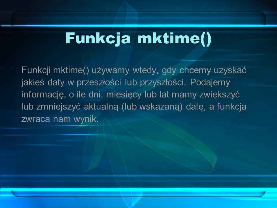Funkcja mktime() Funkcji mktime() używamy wtedy, gdy chcemy uzyskać jakieś daty w przeszłości lub przyszłości.