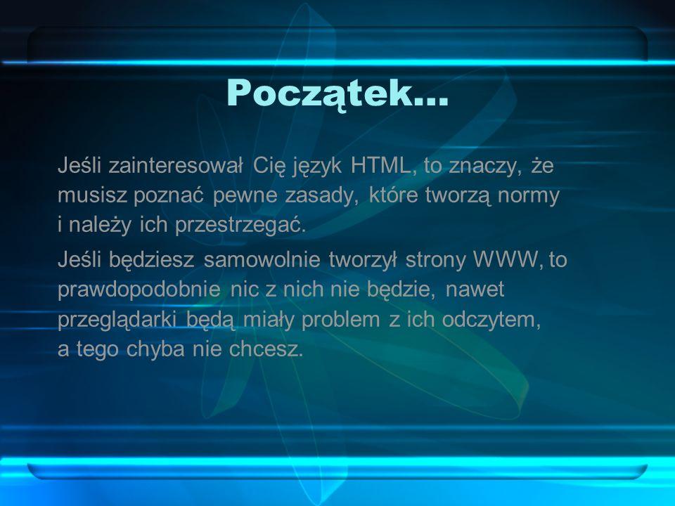 Początek… Jeśli zainteresował Cię język HTML, to znaczy, że musisz poznać pewne zasady, które tworzą normy i należy ich przestrzegać. Jeśli będziesz s
