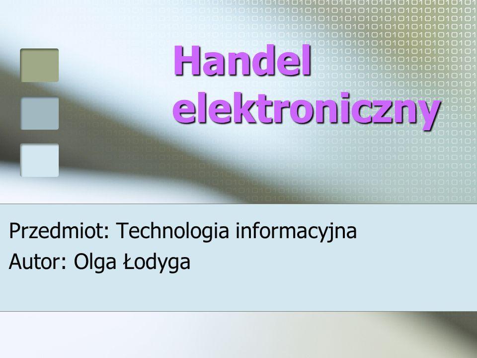Handel elektroniczny Przedmiot: Technologia informacyjna Autor: Olga Łodyga