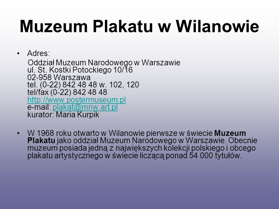 Muzeum Plakatu w Wilanowie Adres: Oddział Muzeum Narodowego w Warszawie ul. St. Kostki Potockiego 10/16 02-958 Warszawa tel. (0-22) 842 48 48 w. 102,