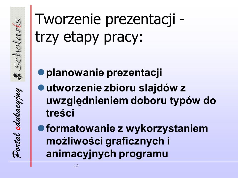 Portal edukacyjny A.Ś. Tworzenie prezentacji - trzy etapy pracy: planowanie prezentacji utworzenie zbioru slajdów z uwzględnieniem doboru typów do tre
