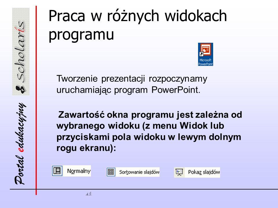 Portal edukacyjny A.Ś. Praca w różnych widokach programu Tworzenie prezentacji rozpoczynamy uruchamiając program PowerPoint. Zawartość okna programu j