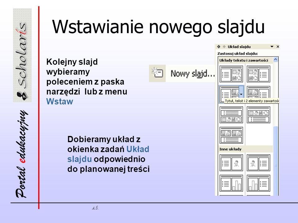 Portal edukacyjny A.Ś. Wstawianie nowego slajdu Kolejny slajd wybieramy poleceniem z paska narzędzi lub z menu Wstaw Dobieramy układ z okienka zadań U