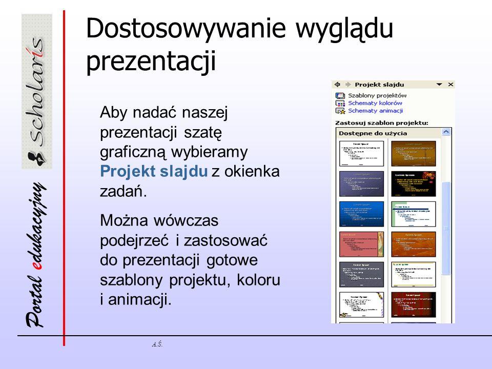 Portal edukacyjny A.Ś. Dostosowywanie wyglądu prezentacji Aby nadać naszej prezentacji szatę graficzną wybieramy Projekt slajdu z okienka zadań. Można