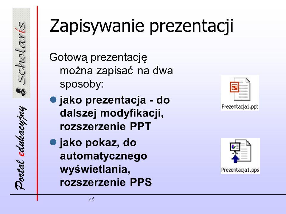 Portal edukacyjny A.Ś. Zapisywanie prezentacji Gotową prezentację można zapisać na dwa sposoby: jako prezentacja - do dalszej modyfikacji, rozszerzeni