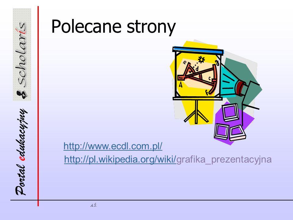 Portal edukacyjny A.Ś. Polecane strony http://www.ecdl.com.pl/ http://pl.wikipedia.org/wiki/http://pl.wikipedia.org/wiki/grafika_prezentacyjna