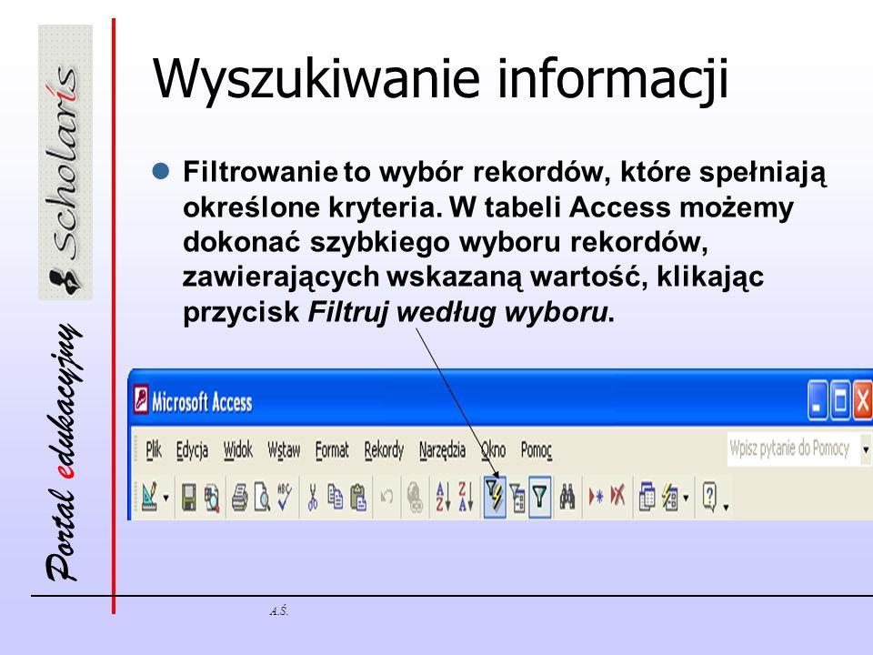 Portal edukacyjny A.Ś. Wyszukiwanie informacji Filtrowanie to wybór rekordów, które spełniają określone kryteria. W tabeli Access możemy dokonać szybk