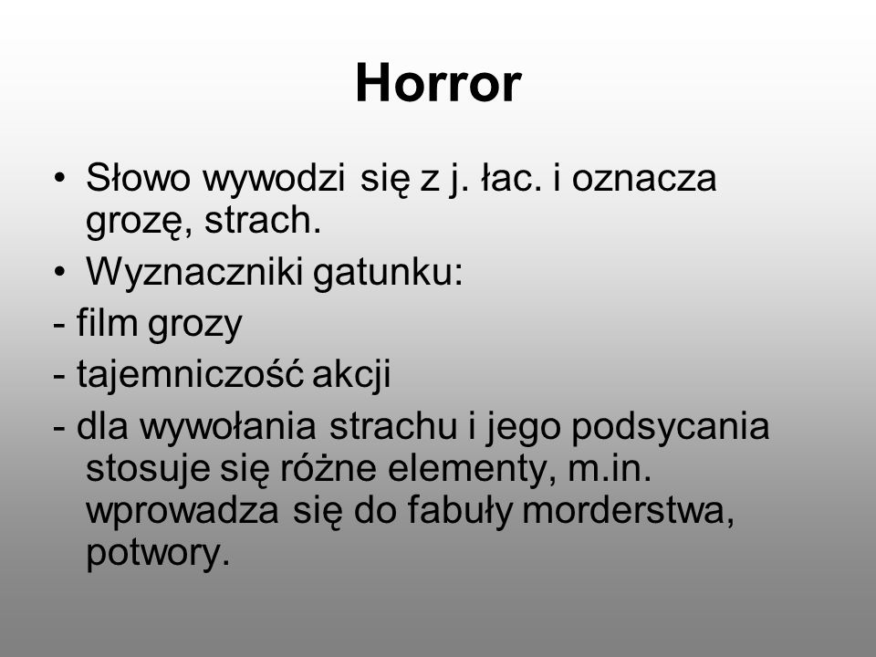 Horror Słowo wywodzi się z j. łac. i oznacza grozę, strach. Wyznaczniki gatunku: - film grozy - tajemniczość akcji - dla wywołania strachu i jego pods