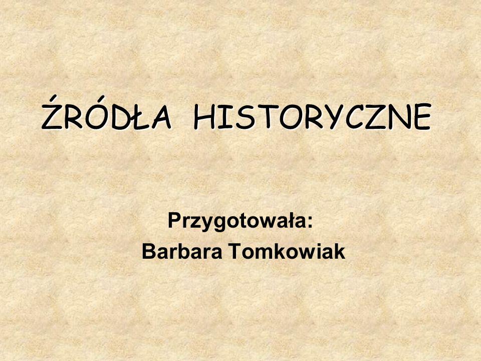 ŹRÓDŁA HISTORYCZNE Przygotowała: Barbara Tomkowiak