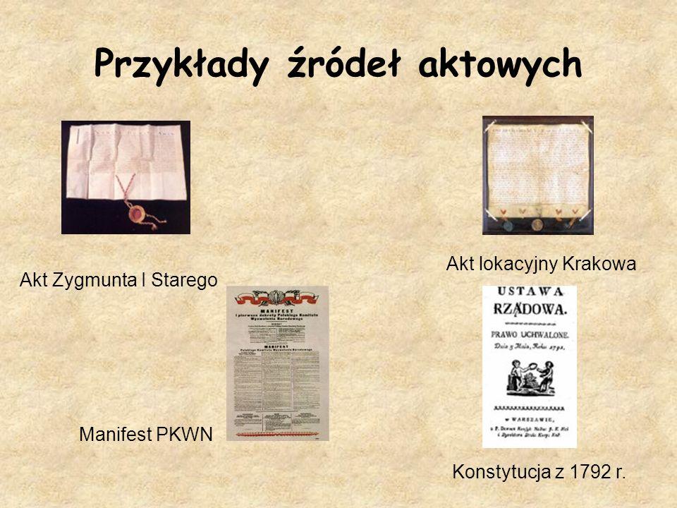Przykłady źródeł aktowych Akt Zygmunta I Starego Akt lokacyjny Krakowa Manifest PKWN Konstytucja z 1792 r.