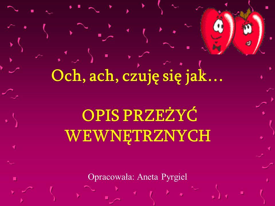 Och, ach, czuję się jak… OPIS PRZEŻYĆ WEWNĘTRZNYCH Opracowała: Aneta Pyrgiel