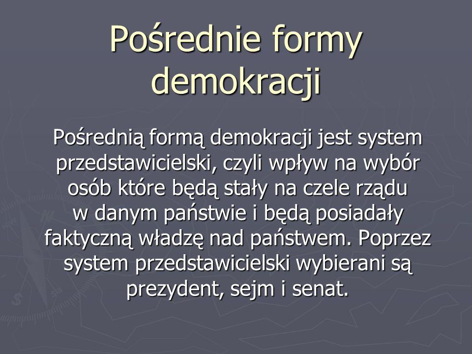 Pośrednie formy demokracji Pośrednią formą demokracji jest system przedstawicielski, czyli wpływ na wybór osób które będą stały na czele rządu w danym