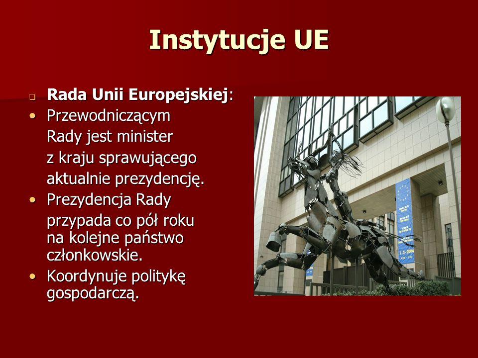 Instytucje UE Rada Unii Europejskiej: Rada Unii Europejskiej: PrzewodniczącymPrzewodniczącym Rady jest minister z kraju sprawującego aktualnie prezyde