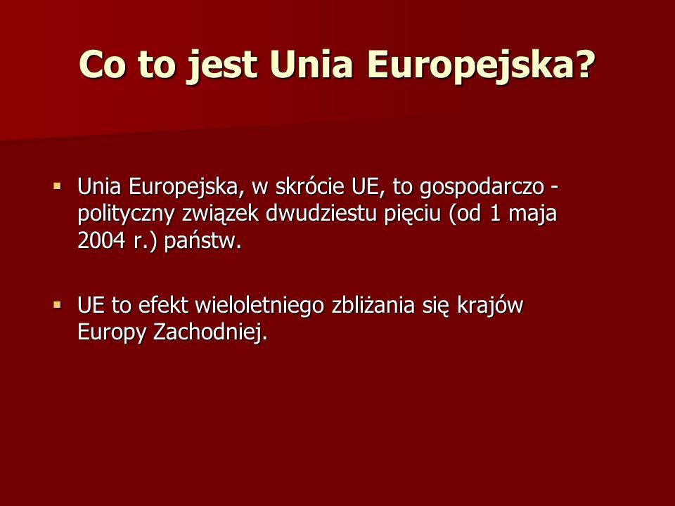 Co to jest Unia Europejska? Unia Europejska, w skrócie UE, to gospodarczo - polityczny związek dwudziestu pięciu (od 1 maja 2004 r.) państw. Unia Euro