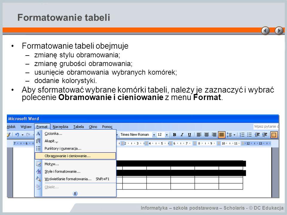 Informatyka – szkoła podstawowa – Scholaris - © DC Edukacja Formatowanie tabeli Formatowanie tabeli obejmuje –zmianę stylu obramowania; –zmianę gruboś