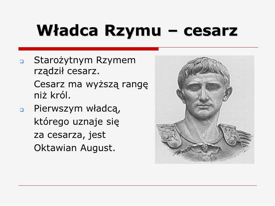 Władca Rzymu – cesarz Starożytnym Rzymem rządził cesarz. Cesarz ma wyższą rangę niż król. Pierwszym władcą, którego uznaje się za cesarza, jest Oktawi