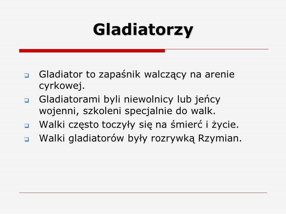 Gladiatorzy Gladiator to zapaśnik walczący na arenie cyrkowej. Gladiatorami byli niewolnicy lub jeńcy wojenni, szkoleni specjalnie do walk. Walki częs