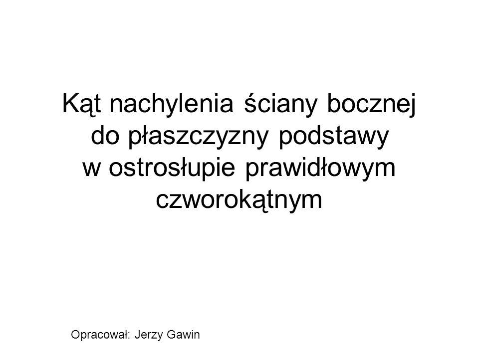 Kąt nachylenia ściany bocznej do płaszczyzny podstawy w ostrosłupie prawidłowym czworokątnym Opracował: Jerzy Gawin