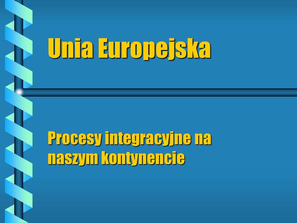 Unia Europejska Procesy integracyjne na naszym kontynencie