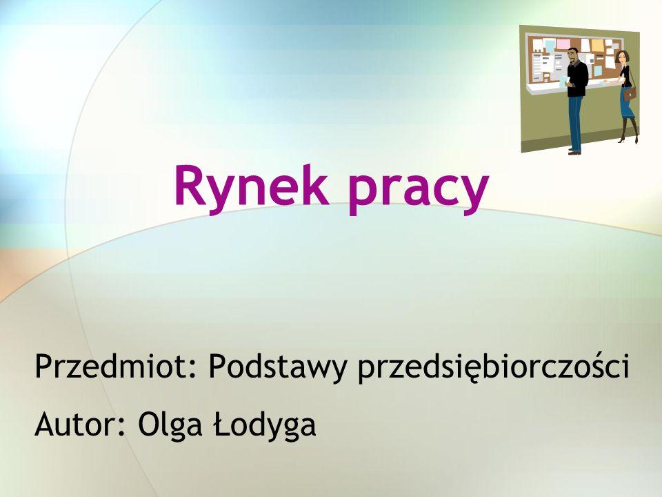 Rynek pracy Przedmiot: Podstawy przedsiębiorczości Autor: Olga Łodyga