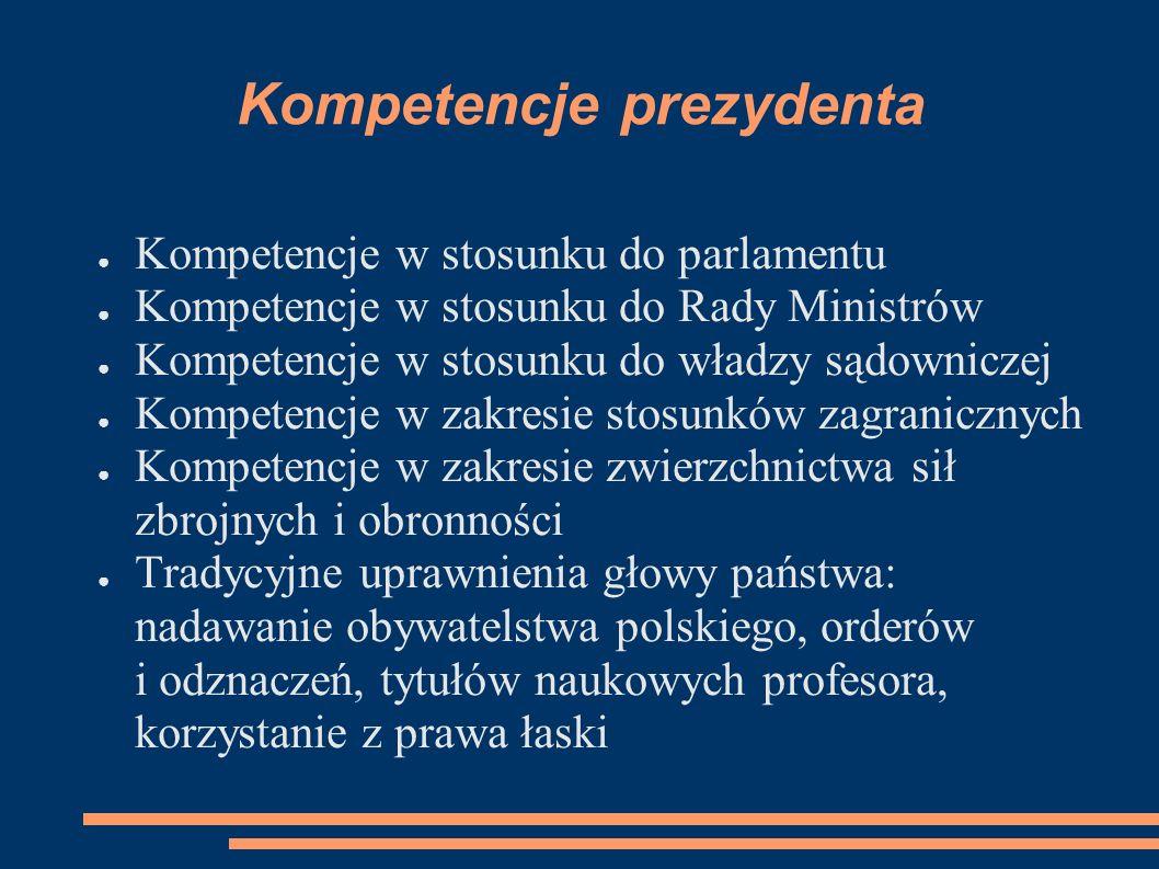 Kompetencje prezydenta Kompetencje w stosunku do parlamentu Kompetencje w stosunku do Rady Ministrów Kompetencje w stosunku do władzy sądowniczej Komp