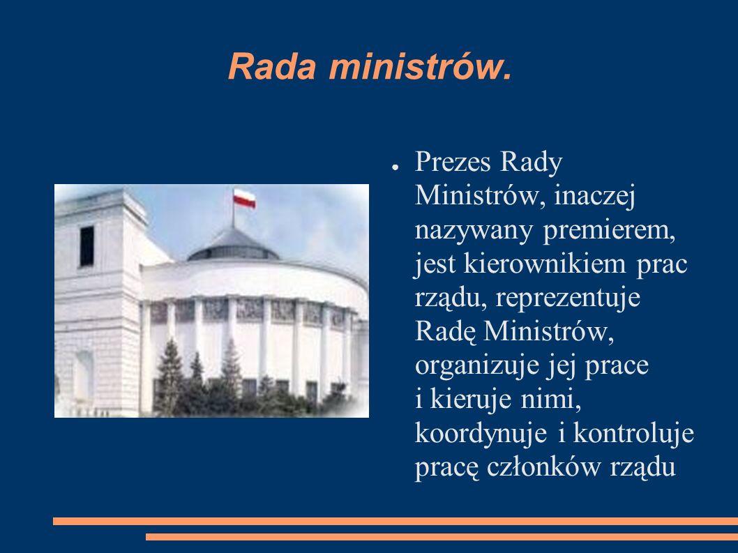 Rada ministrów. Prezes Rady Ministrów, inaczej nazywany premierem, jest kierownikiem prac rządu, reprezentuje Radę Ministrów, organizuje jej prace i k