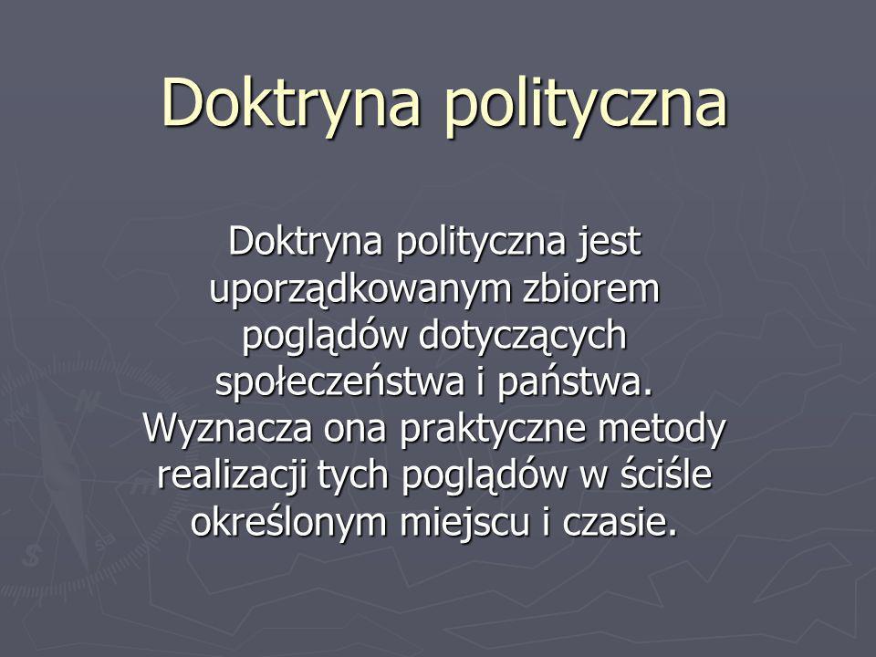 Doktryna polityczna Doktryna polityczna jest uporządkowanym zbiorem poglądów dotyczących społeczeństwa i państwa. Wyznacza ona praktyczne metody reali