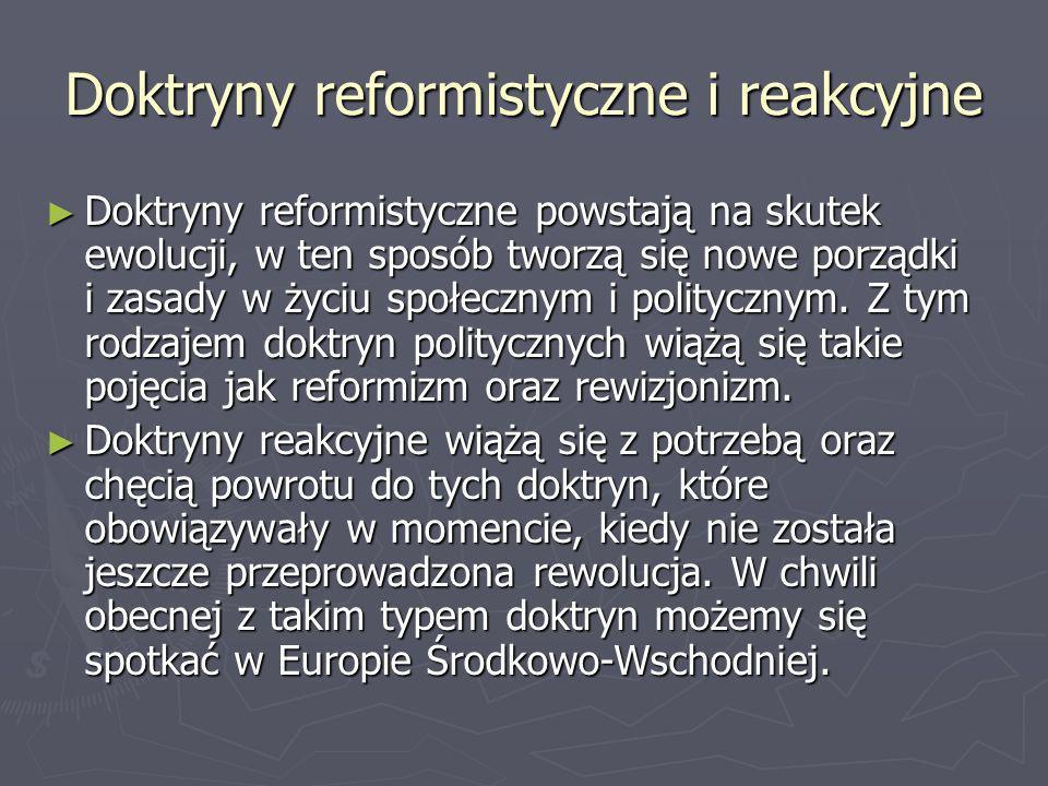 Doktryny reformistyczne i reakcyjne Doktryny reformistyczne powstają na skutek ewolucji, w ten sposób tworzą się nowe porządki i zasady w życiu społec