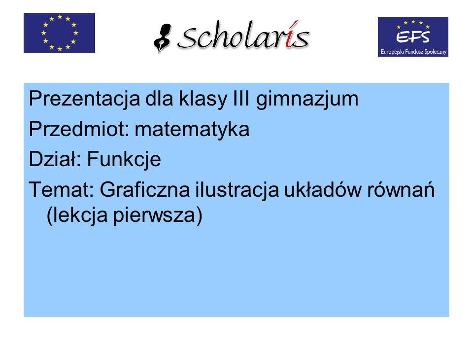 Prezentacja dla klasy III gimnazjum Przedmiot: matematyka Dział: Funkcje Temat: Graficzna ilustracja układów równań (lekcja pierwsza)