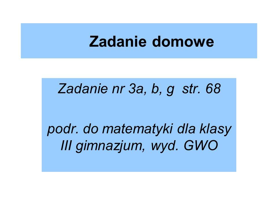 Zadanie domowe Zadanie nr 3a, b, g str. 68 podr. do matematyki dla klasy III gimnazjum, wyd. GWO