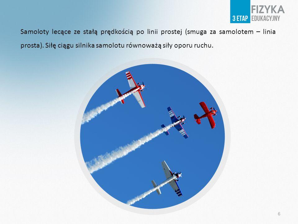 Samoloty lecące ze stałą prędkością po linii prostej (smuga za samolotem – linia prosta). Siłę ciągu silnika samolotu równoważą siły oporu ruchu. 6